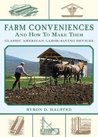 Farm Conveniences and How to Make Them: Classic American Labor-Saving Devices  by  Byron D. Halsted
