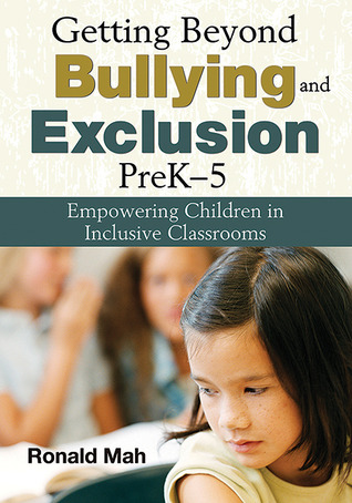 Getting Beyond Bullying and Exclusion, PreK-5: Empowering Children in Inclusive Classrooms  by  Ronald Mah