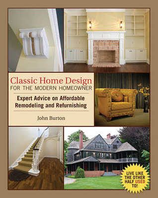 Classic Home Design for the Modern Homeowner: Expert Advice on Affordable Remodeling and Refurnishing  by  John Burton