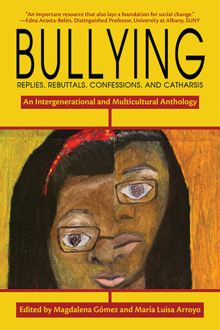 Bullying: Replies, Rebuttals, Confessions, and Catharsis: An Intergenerational and Multicultural Anthology  by  Magdalena Gómez