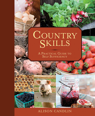Country Skills: A Practical Guide to Self-Sufficiency Alison Candlin