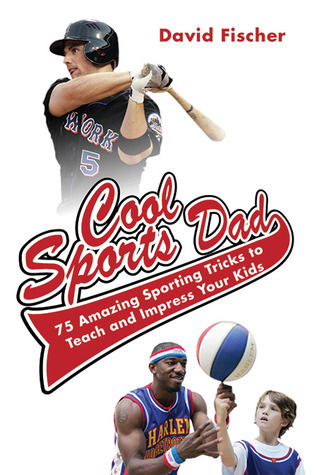 Cool Sports Dad: 75 Amazing Sporting Tricks to Teach and Impress Your Kids  by  David Fischer