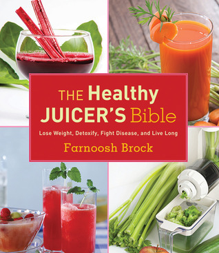 The Healthy Juicers Bible: Lose Weight, Detoxify, Fight Disease, and Live Long  by  Farnoosh Brock