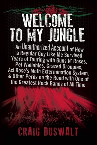 Welcome to My Jungle: An Unauthorized Account of How a Regular Guy Like Me Survived Years of Touring with Guns N Roses, Pet Wallabies, Crazed Groupies, Axl Roses Moth Extermination System, and Other Perils on the Road with One of the Greatest Rock Ba... Craig  Duswalt