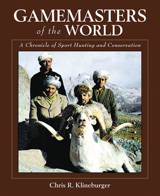 Gamemasters of the World: A Chronicle of Sport Hunting and Conservation: An Autobiography of the Pioneer of Asian Hunting & Conservation Chris R. Klineburger