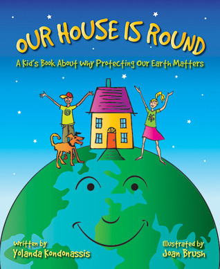 Our House Is Round: A Kids Book About Why Protecting Our Earth Matters  by  Yolanda Kondonassis