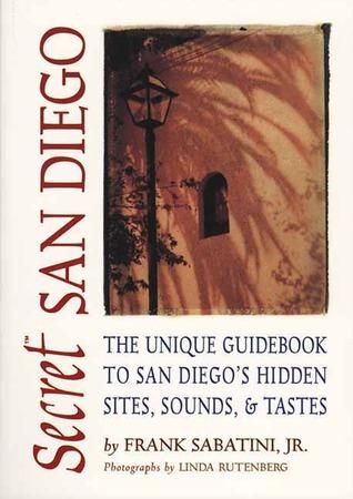 Secret San Diego: The Unique Guidebook to San Diegos Hidden Sites, Sounds, & Tastes  by  Frank Sabatini