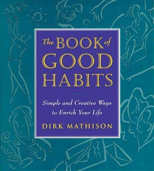 The Book of Good Habits: Simple and Creative Ways to Enrich Your Life Dirk Mathison