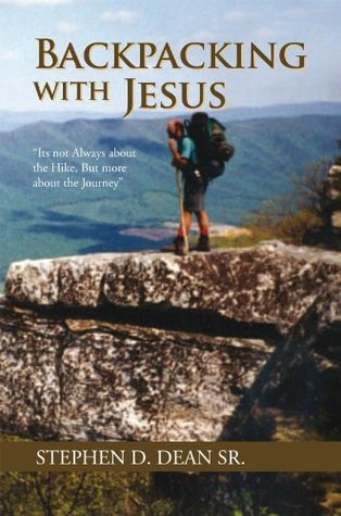 Backpacking with Jesus: Its not Always about the Hike, But more about the Journey  by  Stephen D. Dean sr.