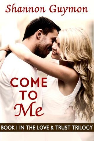 Come To Me (Love and Trust Trilogy, #1)  by  Shannon Guymon