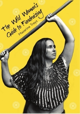 The Wild Womans Guide to Fundraising  by  Mazarine Treyz