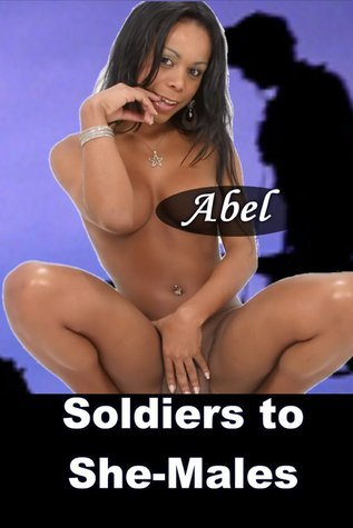 Soldiers to She-Males Abel