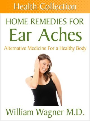 Home Remedies for Ear Aches: Alternative Medicine for a Healthy Body William Wagner