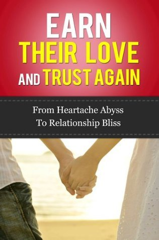 Earn Their Love And Trust Again: From Heartache Abyss To Relationship Bliss  by  Paul James