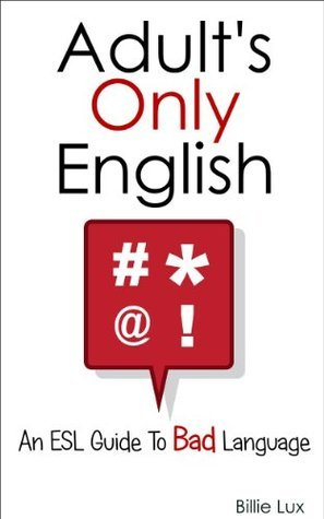 Adults Only English: An ESL Guide to Bad Language Billie Lux