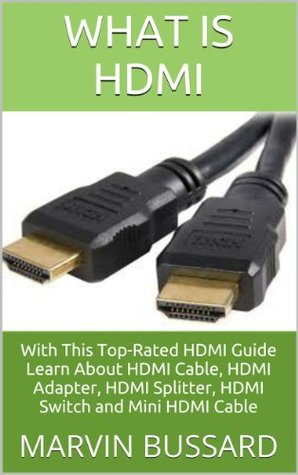 What Is HDMI: With This Top-Rated HDMI Guide Learn About HDMI Cable, HDMI Adapter, HDMI Splitter, HDMI Switch and Mini HDMI Cable Marvin Bussard