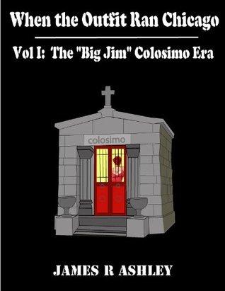 Vol I When the Outfit Ran Chicago: The Big Jim: Colosimo Era James Ashley