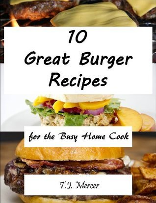 Great Burger Recipes For The Busy Home Cook T.J. Mercer