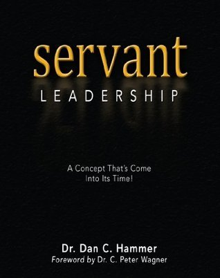 Servant Leadership: A Concept Thats Come Into Its Time  by  Dan C. Hammer