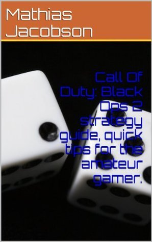 Call Of Duty: Black Ops 2 strategy guide, quick tips for the amateur gamer. Mathias Jacobson