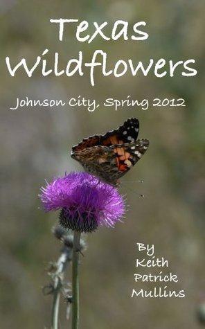 Texas Wildflowers Johnson City, Spring 2012 Keith Patrick Mullins