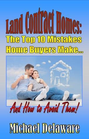 Land Contract Homes: The Top 10 Mistakes Home Buyers Make... And How to Avoid Them! Michael Delaware