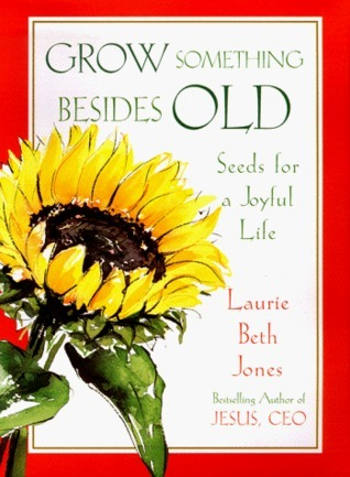 Grow Something Besides Old: Seeds For A Joyful Life  by  Laurie Beth Jones