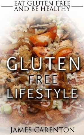 Gluten Free Lifestyle: Eat Gluten Free And Be Healthy James Carenton