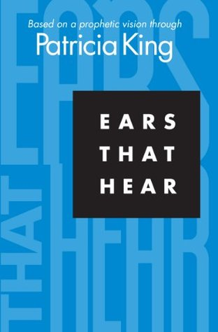 Ears That Hear: Based on a Prophetic Vision Through Patricia King  by  Patricia King