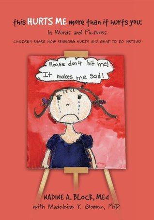 This Hurts Me More Than It Hurts You: In Words and Pictures, Children Share How Spanking Hurts and What To Do Instead Nadine A. Block