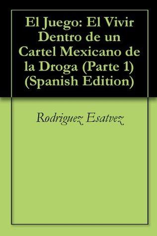 El Juego Parte 1: El Vivir Dentro de un Cartel Mexicano de la Droga Rodriguez Esatvez