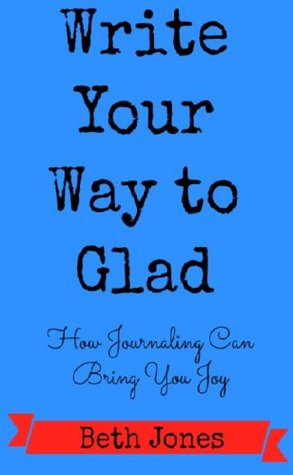 Write Your Way to Glad: How Journaling Can Bring You Joy Beth    Jones