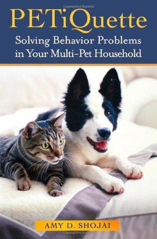 Petiquette: Solving Behavior Problems in Multi-Pet Households Amy D. Shojai