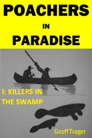 POACHERS IN PARADISE 1: KILLERS IN THE SWAMP Geoff Trager