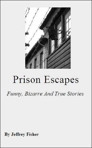 Prison Escapes: Funny, Bizarre And True Stories Jeffrey Fisher