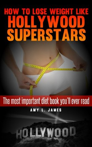 How to Lose Weight Like Hollwyood Superstars [The Most Important Diet Book Youll Ever Read] Amy L. James