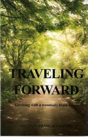 Traveling Forward Surviving with a traumatic brain injury  by  Michael Ciafone