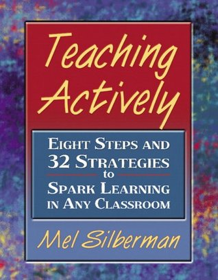 Teaching Actively: Eight Steps and 32 Strategies to Spark Learning in Any Classroom Melvin L. Silberman