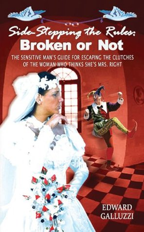 Side-Stepping the Rules: Broken or Not - The Sensitive Mans Guide for Escaping the Clutches of the Woman Who Thinks Shes Mrs. Right  by  Edward Galluzzi
