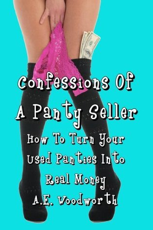 Confessions Of A Panty Seller: How To Turn Your Used Panties Into Real Money  by  A.E. Woodworth