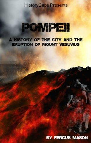 Pompeii: A History of the City and the Eruption of Mount Vesuvius Fergus Mason