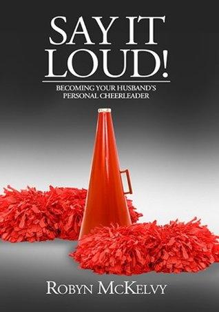 Say it loud! - Becoming Your Husbands Personal Cheerleader  by  Robyn McKelvy