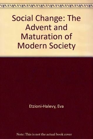 Social Change: The Advent And Maturation Of Modern Society Eva Etzioni-Halevy