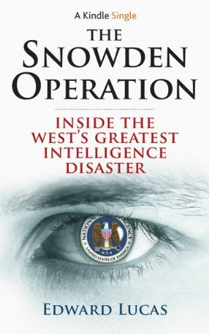 The Snowden Operation: Inside the Wests Greatest Intelligence Disaster Edward Lucas
