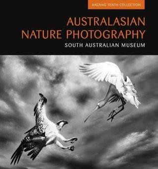 Australasian Nature Photography: ANZANG Tenth Collection (Australasian Nature Photography Series) South Australian Museum