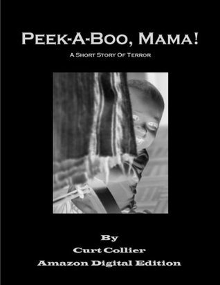 Peek-A-Boo, Mama! A Short Story of Terror Curt Collier