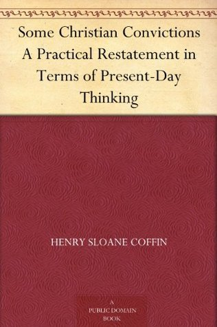 Some Christian Convictions A Practical Restatement in Terms of Present-Day Thinking Henry Sloane Coffin