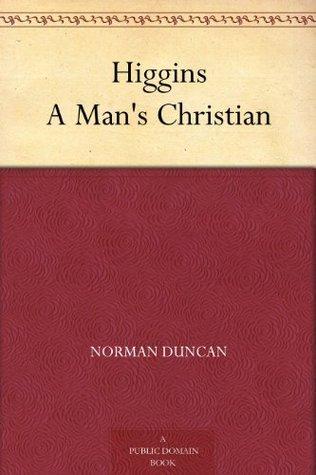 Higgins A Mans Christian  by  Norman Duncan