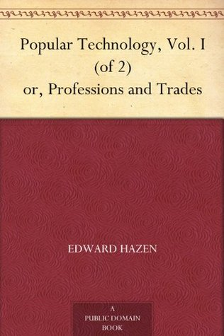 Popular Technology, Vol. I (of 2) or, Professions and Trades Edward Hazen