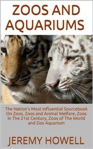 Zoos and Aquariums: The Nations Most Influential Sourcebook On Zoos, Zoos and Animal Welfare, Zoos In The 21st Century, Zoos of The World and Zoo Aquarium  by  Jeremy Howell